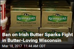 Ban on Irish Butter Sparks Fight in Butter-Loving Wisconsin
