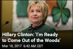 Clinton 'Ready to Come Out of the Woods'