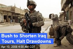 Bush to Shorten Iraq Tours, Halt Drawdowns