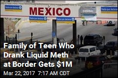 Family of Teen Who Drank Liquid Meth at Border Gets $1M