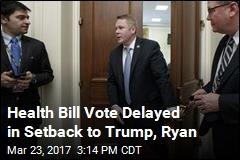 Health Bill Vote Delayed in Setback to Trump, Ryan