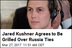 Jared Kushner Agrees to Be Grilled Over Russia Ties