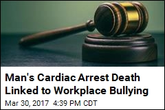 Man's Cardiac Arrest Death Linked to Workplace Bullying