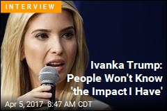 Ivanka Trump: People Won't Know 'the Impact I Have'