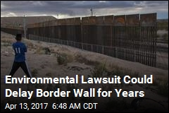 Environmental Lawsuit Could Delay Border Wall for Years