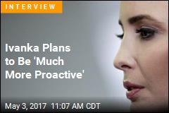 Ivanka: I'm Learning to Be 'Proactive Voice' in White House