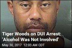 Tiger Woods on DUI Arrest: 'Alcohol Was Not Involved'