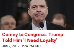 Comey to Congress: Trump Told Him 'I Need Loyalty'