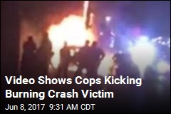 Video Shows Cops Kicking Burning Crash Victim