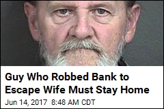 Guy Who Robbed Bank to Escape Wife Must Stay Home