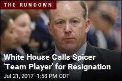 White House Calls Spicer 'Team Player' for Resignation