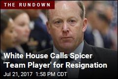 White House Calls Spicer 'Team Player' for Resignation