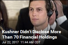 Kushner Didn't Disclose More Than 70 Financial Holdings