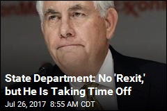 State Department: No 'Rexit,' but He Is Taking Time Off