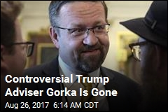 Controversial Trump Adviser Gorka Is Gone