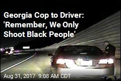 Georgia Cop to Driver: 'Remember, We Only Shoot Black People'