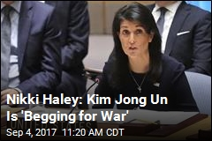 Nikki Haley: Kim Jong Un Is 'Begging for War'