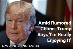 Amid Rumored Chaos, Trump Says 'I'm Really Enjoying It'