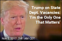 Trump on State Dept. Vacancies: 'I'm the Only One That Matters'