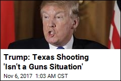 Trump: Texas Shooting 'Isn't a Guns Situation'