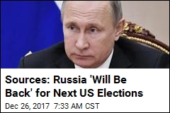 Sources: Russia 'Will Be Back' for Next US Elections