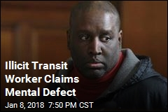 Illicit Transit Worker Claims Mental Defect