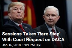 Sessions Takes 'Rare Step' With Court Request on DACA
