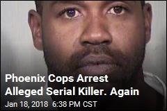 Phoenix Cops Arrest Alleged Serial Killer. Again