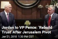 Jordan to VP Pence: 'Rebuild Trust' After Jerusalem Pivot