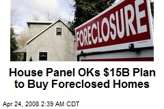 House Panel OKs $15B Plan to Buy Foreclosed Homes