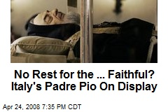 No Rest for the ... Faithful? Italy's Padre Pio On Display