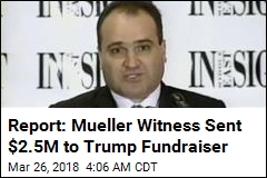 Report: Mueller Witness Sent $2.5M to Trump Fundraiser