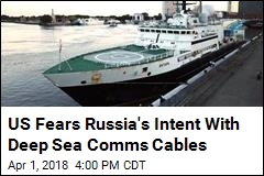 US Fears Russia's Intent With Deep Sea Comms Cables