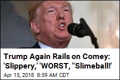 Trump Again Rails on Comey: 'Slippery,' 'WORST, ''Slimeball!'