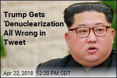 Oops: Trump Tweet Says North Korea Agreed to 'Denuclearization'
