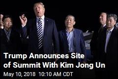 Trump Announces Site of Summit With Kim Jong Un