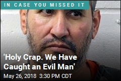 'Holy Crap. We Have Caught an Evil Man'