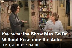 Roseanne the Show May Go On Without Roseanne the Actor