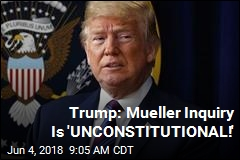 Trump: Mueller Inquiry Is 'UNCONSTITUTIONAL!'
