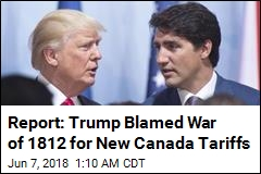 Report: Trump Blamed War of 1812 for New Canada Tariffs