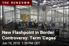 New Flashpoint in Border Controversy: Term 'Cages'