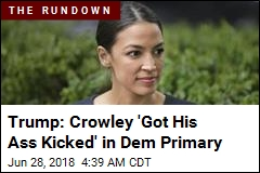 Trump: Crowley 'Got His Ass Kicked' in Dem Primary