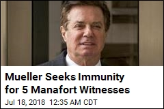 Mueller Seeks Immunity for 5 Manafort Witnesses