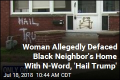 Cops: Woman Wrote 'Hail Trump' on Black Neighbor's Home