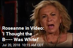 Roseanne in Video: 'I Thought the B---- Was White!'