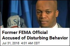 Former FEMA Official Accused of Disturbing Behavior