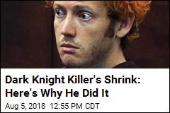Dark Knight Killer's Shrink: Here's Why He Did It