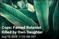 Cops: Famed Botanist Killed by Own Daughter