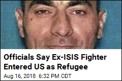Officials Say Ex-ISIS Fighter Entered US as Refugee