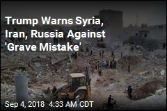 Trump Warns Syria, Iran, Russia Against 'Grave Mistake'